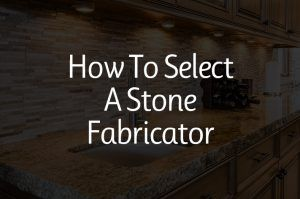 Read more about the article How to Select a Stone Fabricator